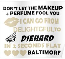 Don't Let The Makeup & Perfume Fool You I Can Go From Delightgful To Die Hard In 2 Seconds Flat Baltimore Poster