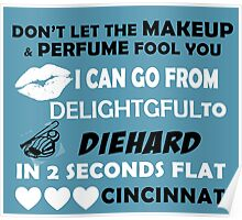 Don't Let The Makeup & Perfume Fool You I Can Go From Delightgful To Die Hard In 2 Seconds Flat Cincinnati Poster