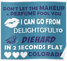 Don't Let The Makeup & Perfume Fool You I Can Go From Delightgful To Die Hard In 2 Seconds Flat Colorado Poster