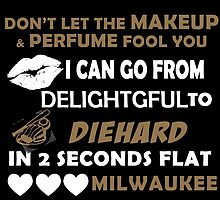 Don't Let The Makeup & Perfume Fool You I Can Go From Delightgful To Die Hard In 2 Seconds Flat Milwaukee by inkedcreatively