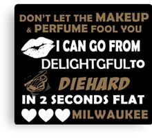 Don't Let The Makeup & Perfume Fool You I Can Go From Delightgful To Die Hard In 2 Seconds Flat Milwaukee Canvas Print