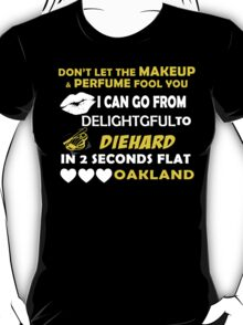Don't Let The Makeup & Perfume Fool You I Can Go From Delightgful To Die Hard In 2 Seconds Flat Oakland T-Shirt