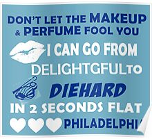 Don't Let The Makeup & Perfume Fool You I Can Go From Delightgful To Die Hard In 2 Seconds Flat Philadelphia Poster