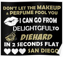 Don't Let The Makeup & Perfume Fool You I Can Go From Delightgful To Die Hard In 2 Seconds Flat San Diego Poster