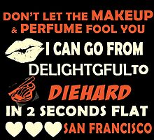 Don't Let The Makeup & Perfume Fool You I Can Go From Delightgful To Die Hard In 2 Seconds Flat San Francisco by inkedcreatively