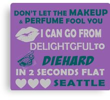 Don't Let The Makeup & Perfume Fool You I Can Go From Delightgful To Die Hard In 2 Seconds Flat Seattle Canvas Print