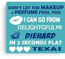 Don't Let The Makeup & Perfume Fool You I Can Go From Delightgful To Die Hard In 2 Seconds Flat Texas Canvas Print