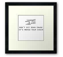 Don't sit down cause iv'e moved your chair Framed Print
