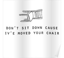 Don't sit down cause iv'e moved your chair Poster