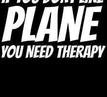IF YOU DONT LIKE PLANE YOU NEED THERAPY by inkedcreatively