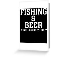 FISHING & BEER WHAT ELSE IS THERE Greeting Card