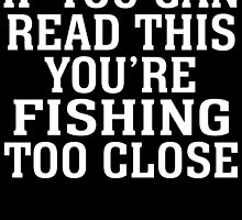 IF YOU CAN READ THIS YOU'RE FISHING TOO CLOSE by BADASSTEES