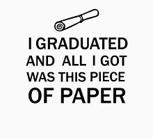 I GRADUATED AND ALL I GOT WAS THIS PIECE OF PAPER Unisex T-Shirt