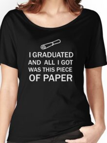 I GRADUATED AND ALL I GOT WAS THIS PIECE OF PAPER Women's Relaxed Fit T-Shirt