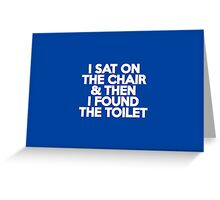 I sat on the chair & then I found the toilet Greeting Card