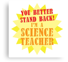 You better stand BACK! I'm a Science TEACHER! Canvas Print