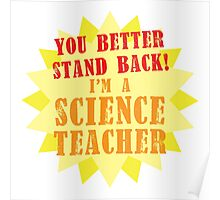You better stand BACK! I'm a Science TEACHER! Poster