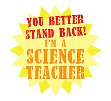 You better stand BACK! I'm a Science TEACHER! Photographic Print