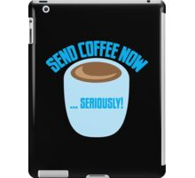 SEND COFFEE NOW ... SERIOUSLY iPad Case/Skin
