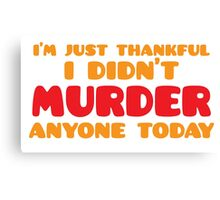 I'm just thankful I didn't MURDER anyone today Canvas Print