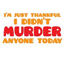 I'm just thankful I didn't MURDER anyone today Photographic Print