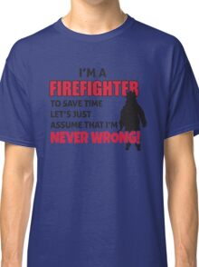 I'm a firefighter. To save time let's just assume that I'm never wrong Classic T-Shirt
