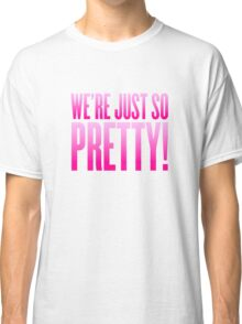 We're Just So Pretty! Classic T-Shirt