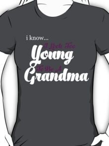 I KNOW I LOOK TOO YOUNG TO BE A GRANDMA T-Shirt