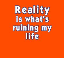 Reality is what's ruining my life T-Shirt