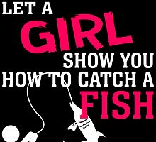 MOVE OVER BOYS LET A GIRL SHOW YOU HOW TO CATCH A FISH by birthdaytees