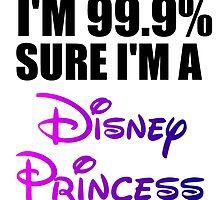 I'M 99.9% SURE I'M A DISNEY PRINCESS by Divertions