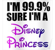 I'M 99.9% SURE I'M A DISNEY PRINCESS Poster