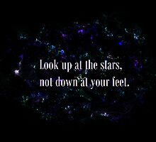 Look up at the stars, not down at your feet. by morTinuviel