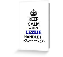 Keep Calm and Let LEZLIE Handle it Greeting Card