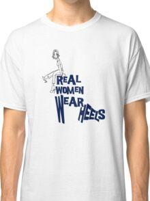 Real Women wear heels....  Classic T-Shirt