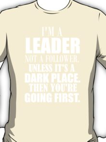i'm a leader not a follower unless it's a dark place then you're going first T-Shirt