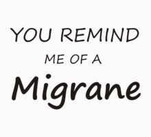 you remind me of a migrane T-Shirt