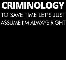 I MAJORED IN CRIMINOLOGY TO SAVE TIME LET'S JUST ASSUME I'M ALWAYS RIGHT by BADASSTEES