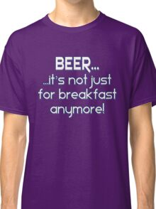 BEER... It's not just for breakfast anymore! Classic T-Shirt