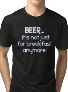 BEER... It's not just for breakfast anymore! Tri-blend T-Shirt