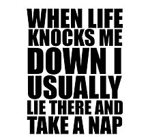 when life knocks me down i usually lie there and take a nap Photographic Print