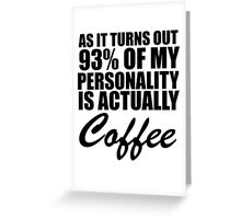 as it turns out 93% of my personality is actually coffee Greeting Card