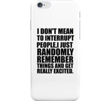 i don't mean to interrupt people i just randomly remember things and get really excited iPhone Case/Skin