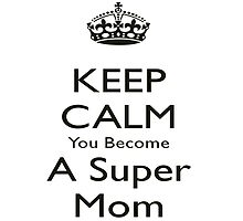 Keep Calm And You Become A SUPERMOM by birthdaytees