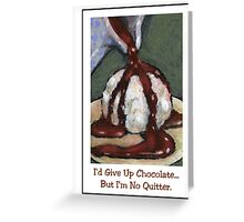 I'd Give Up Chocolate But I'm No Quitter Greeting Card