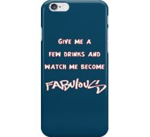Give me a few drinks and watch me become FABULOUS iPhone Case/Skin