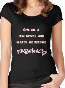 Give me a few drinks and watch me become FABULOUS Women's Fitted Scoop T-Shirt
