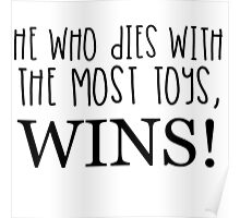 HE WHO DIES WITH THE MOST TOYS WINS! Poster
