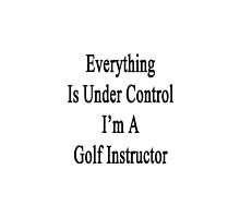 Everything Is Under Control I'm A Golf Instructor  by supernova23