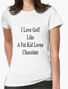 I Love Golf Like A Fat Kid Loves Chocolate  Womens Fitted T-Shirt